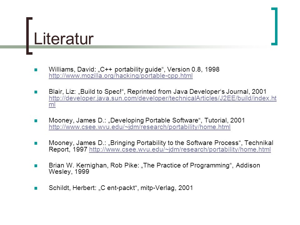 Literatur Williams, David: C++ portability guide, Version 0.8, 1998 http://www.mozilla.org/hacking/portable-cpp.html http://www.mozilla.org/hacking/portable-cpp.html Blair, Liz: Build to Spec!, Reprinted from Java Developers Journal, 2001 http://developer.java.sun.com/developer/technicalArticles/J2EE/build/index.ht ml http://developer.java.sun.com/developer/technicalArticles/J2EE/build/index.ht ml Mooney, James D.: Developing Portable Software, Tutorial, 2001 http://www.csee.wvu.edu/~jdm/research/portability/home.html http://www.csee.wvu.edu/~jdm/research/portability/home.html Mooney, James D.: Bringing Portability to the Software Process, Technikal Report, 1997 http://www.csee.wvu.edu/~jdm/research/portability/home.htmlhttp://www.csee.wvu.edu/~jdm/research/portability/home.html Brian W.