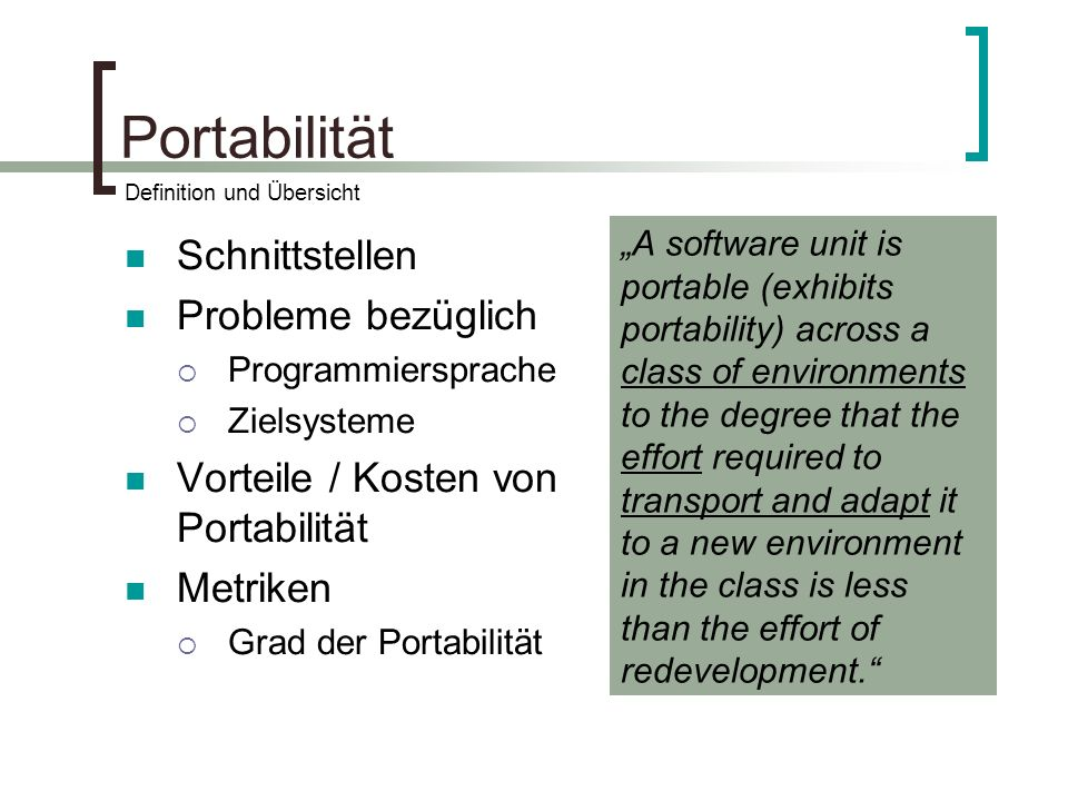 Portabilität Schnittstellen Probleme bezüglich Programmiersprache Zielsysteme Vorteile / Kosten von Portabilität Metriken Grad der Portabilität A software unit is portable (exhibits portability) across a class of environments to the degree that the effort required to transport and adapt it to a new environment in the class is less than the effort of redevelopment.