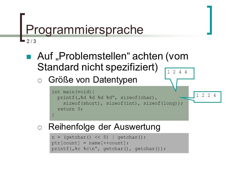 Programmiersprache Auf Problemstellen achten (vom Standard nicht spezifiziert) Größe von Datentypen Reihenfolge der Auswertung int main(void){ printf(%d %d %d %d, sizeof(char), sizeof(short), sizeof(int), sizeof(long)); return 0; } 1 2 4 4 1 2 2 4 n = (getchar() << 8) | getchar(); ptr[count] = name[++count]; printf(%c %c\n, getchar(), getchar()); 2 / 3