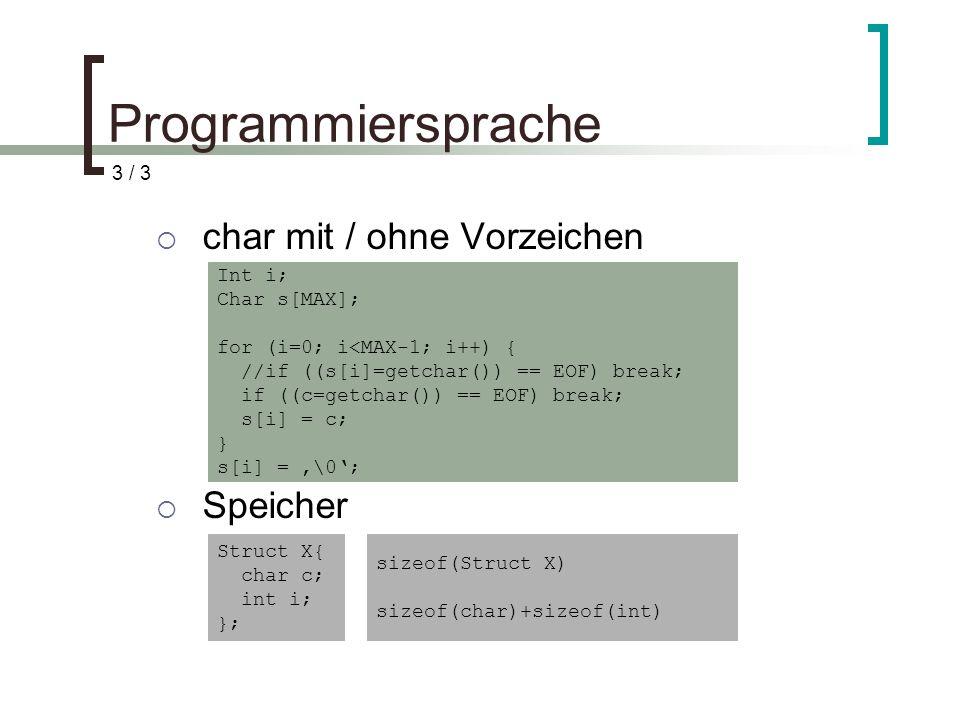 Programmiersprache char mit / ohne Vorzeichen Speicher Int i; Char s[MAX]; for (i=0; i<MAX-1; i++) { //if ((s[i]=getchar()) == EOF) break; if ((c=getchar()) == EOF) break; s[i] = c; } s[i] = \0; Struct X{ char c; int i; }; sizeof(Struct X) sizeof(char)+sizeof(int) 3 / 3