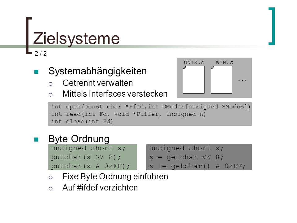 Zielsysteme Systemabhängigkeiten Getrennt verwalten Mittels Interfaces verstecken Byte Ordnung Fixe Byte Ordnung einführen Auf #ifdef verzichten unsigned short x; putchar(x >> 8); putchar(x & 0xFF); unsigned short x; x = getchar << 8; x |= getchar() & 0xFF; 2 / 2 int open(const char *Pfad,int OModus[unsigned SModus]) int read(int Fd, void *Puffer, unsigned n) int close(int Fd) UNIX.cWIN.c...
