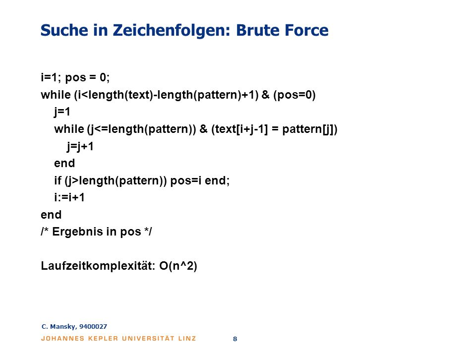 C. Mansky, 9400027 8 Suche in Zeichenfolgen: Brute Force i=1; pos = 0; while (i<length(text)-length(pattern)+1) & (pos=0) j=1 while (j<=length(pattern