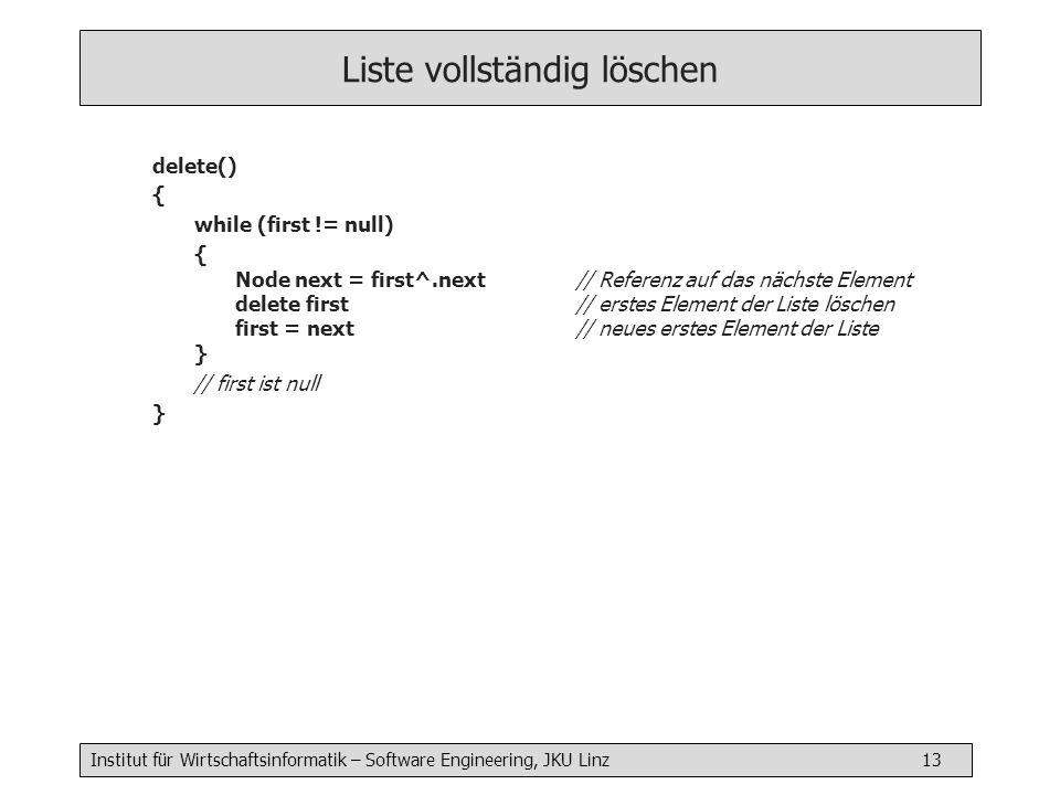 Institut für Wirtschaftsinformatik – Software Engineering, JKU Linz 13 Liste vollständig löschen delete() { while (first != null) { Node next = first^