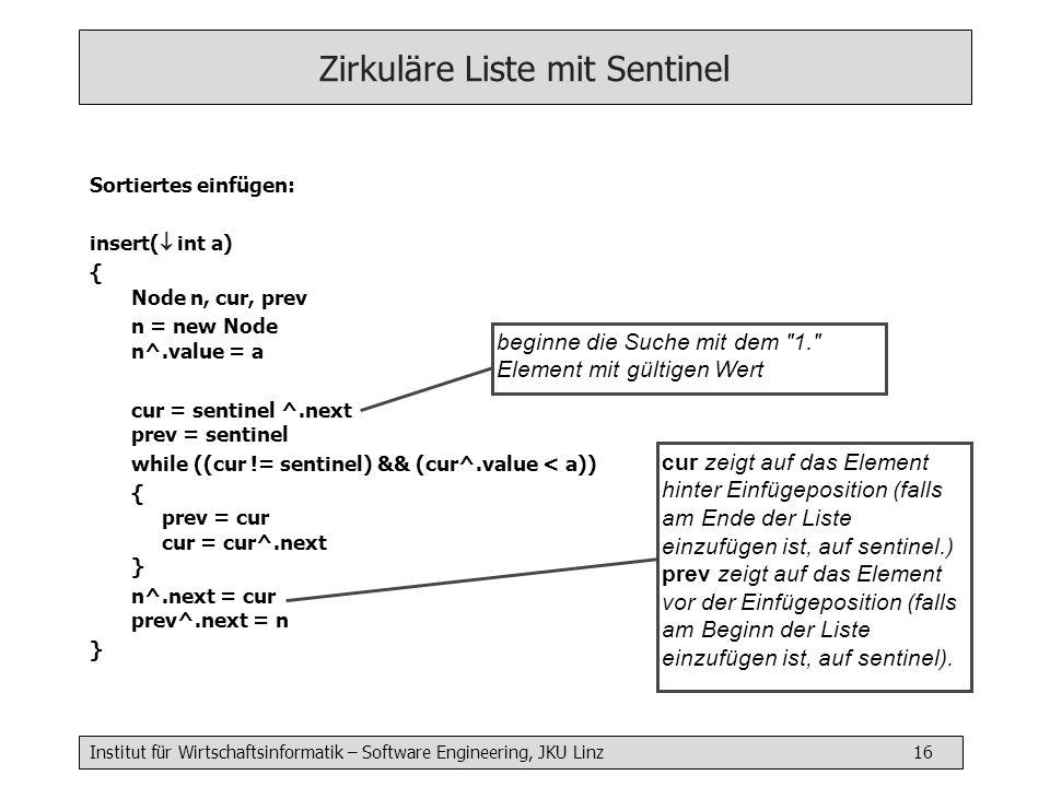 Institut für Wirtschaftsinformatik – Software Engineering, JKU Linz 16 Zirkuläre Liste mit Sentinel Sortiertes einfügen: insert( int a) { Node n, cur,