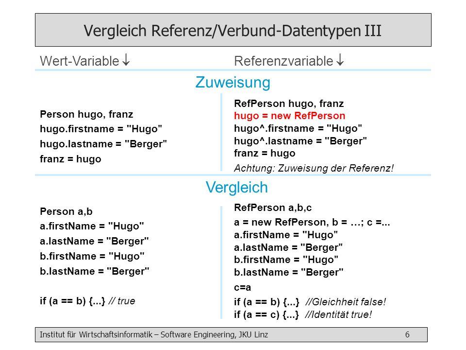 Institut für Wirtschaftsinformatik – Software Engineering, JKU Linz 7 Vergleich Referenz/Verbund-Datentypen IV f( Person p) { p.firstName = nix } Kopie des Werts = Datenobjekt selbst wird übergeben g( RefPerson p) { p.firstName = nix } Kopie des Werts = Referenz wird übergeben !.