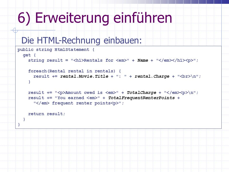 6) Erweiterung einführen Die HTML-Rechnung einbauen: public string HtmlStatement { get { string result = Rentals for + Name + ; foreach(Rental rental in rentals) { result += rental.Movie.Title + : + rental.Charge + \n ; } result += Amount owed is + TotalCharge + \n ; result += You earned + TotalFrequentRenterPoints + frequent renter points ; return result; }