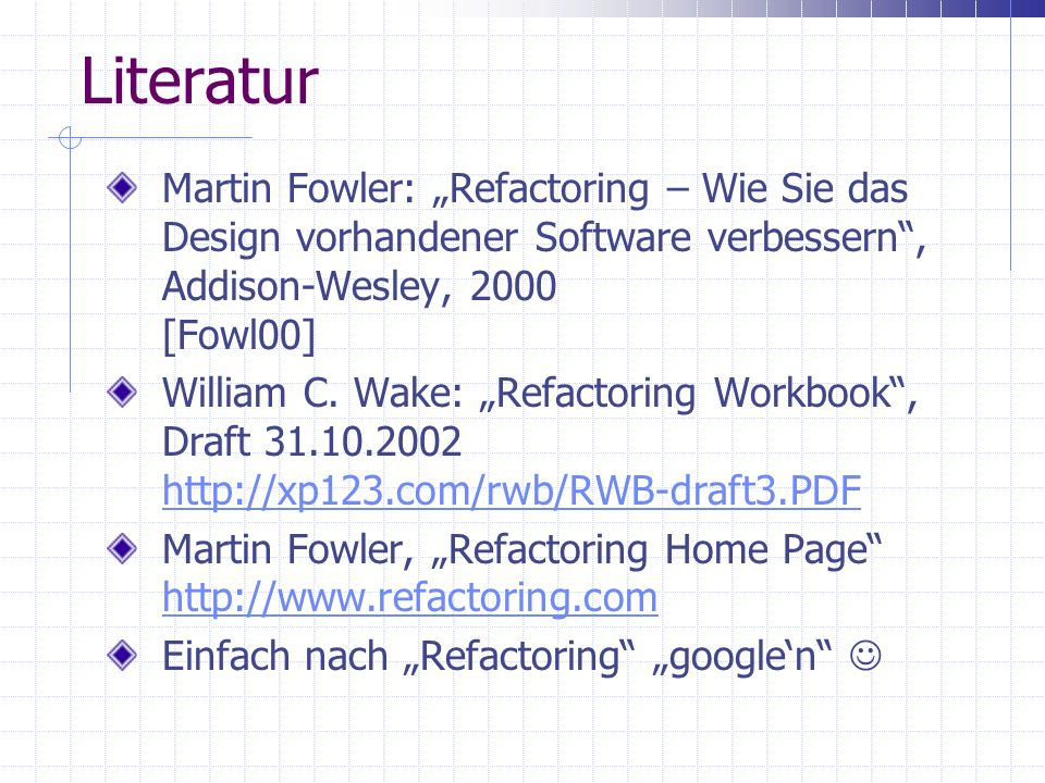Literatur Martin Fowler: Refactoring – Wie Sie das Design vorhandener Software verbessern, Addison-Wesley, 2000 [Fowl00] William C. Wake: Refactoring