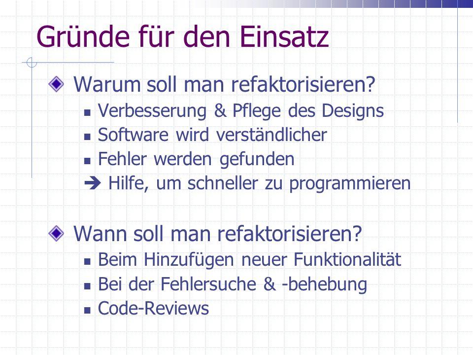 Gründe für den Einsatz Warum soll man refaktorisieren? Verbesserung & Pflege des Designs Software wird verständlicher Fehler werden gefunden Hilfe, um