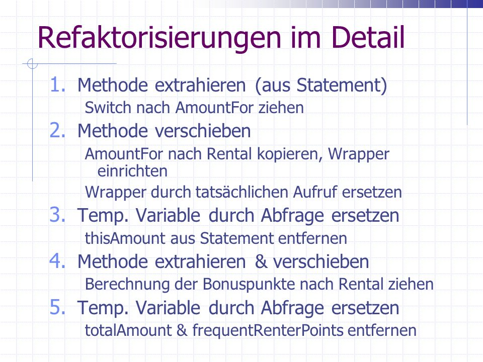 Refaktorisierungen im Detail 1. Methode extrahieren (aus Statement) Switch nach AmountFor ziehen 2.