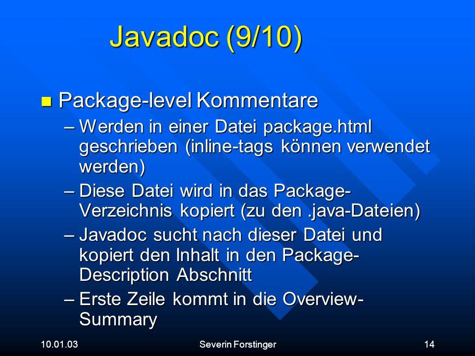 10.01.03Severin Forstinger14 Javadoc (9/10) Package-level Kommentare Package-level Kommentare –Werden in einer Datei package.html geschrieben (inline-