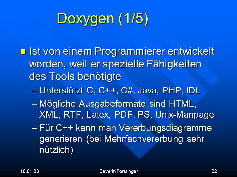 10.01.03Severin Forstinger22 Doxygen (1/5) Ist von einem Programmierer entwickelt worden, weil er spezielle Fähigkeiten des Tools benötigte Ist von ei
