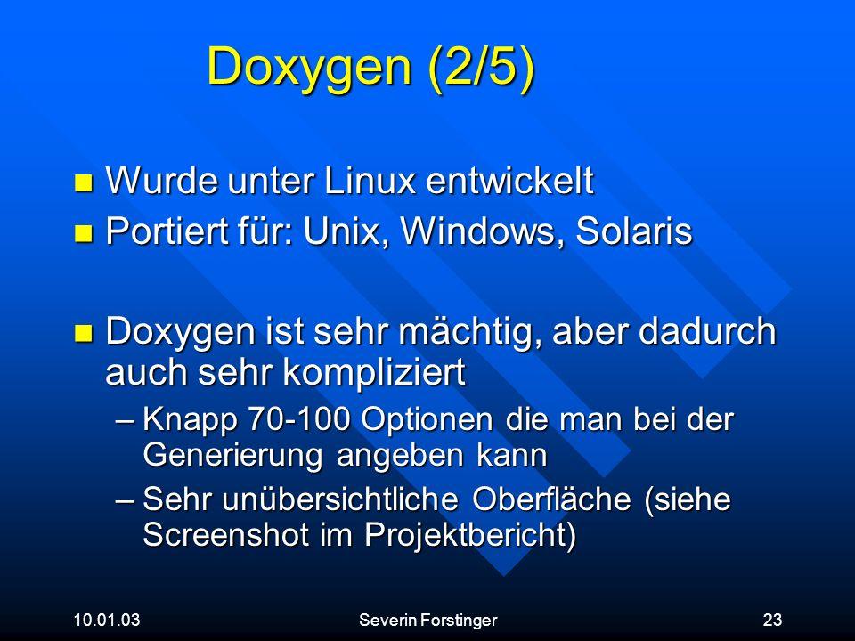 10.01.03Severin Forstinger23 Doxygen (2/5) Wurde unter Linux entwickelt Wurde unter Linux entwickelt Portiert für: Unix, Windows, Solaris Portiert für
