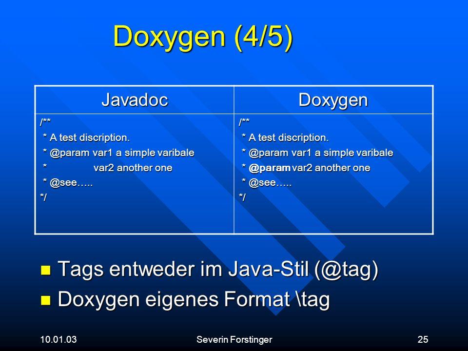 10.01.03Severin Forstinger25 Doxygen (4/5) Tags entweder im Java-Stil (@tag) Tags entweder im Java-Stil (@tag) Doxygen eigenes Format \tag Doxygen eig