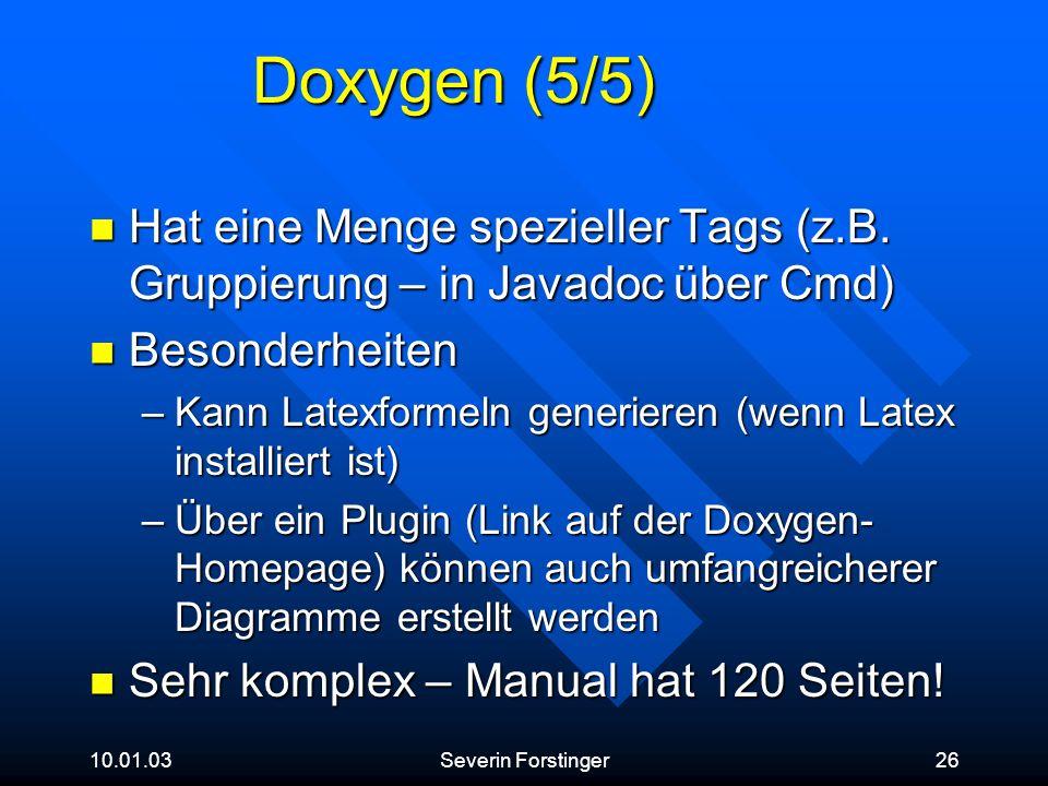 10.01.03Severin Forstinger26 Doxygen (5/5) Hat eine Menge spezieller Tags (z.B. Gruppierung – in Javadoc über Cmd) Hat eine Menge spezieller Tags (z.B