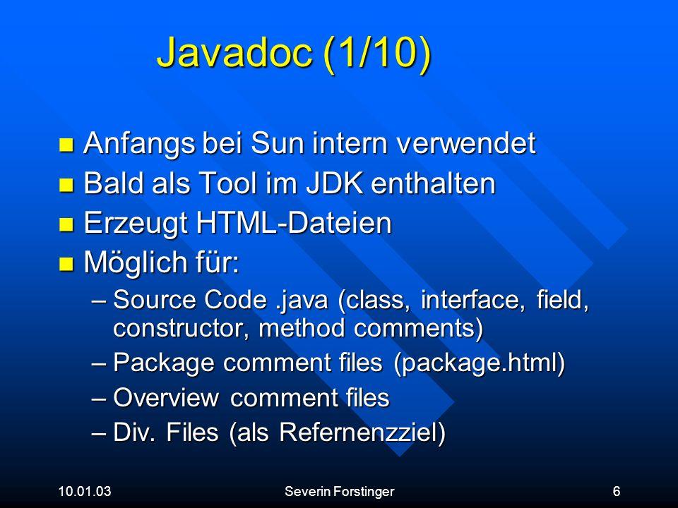 10.01.03Severin Forstinger7 Javadoc (2/10) Beginnt mit /** und endet mit */ Beginnt mit /** und endet mit */ Dazwischen HTML (jeder HTML-Tag ist gültig) mit speziellen Javadoc-Tags Dazwischen HTML (jeder HTML-Tag ist gültig) mit speziellen Javadoc-Tags Muss vor einer class, field, constructor oder method declaration stehen Muss vor einer class, field, constructor oder method declaration stehen 2 Teile: 2 Teile: –Description (Beschreibung bis erstes @) –Tag-list (Liste aller Standalone-Tags)