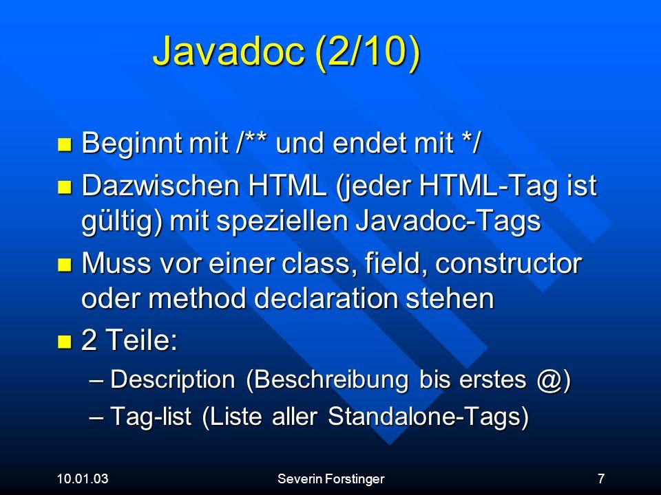 10.01.03Severin Forstinger8 Javadoc (3/10) Tags Tags –Standalone: können nur in der Tag-list verwendet werden Notation: @tag –Inline: können überall im Doc-Kommentar eingesetzt werden Notation: {@tag} –Custom: können über die Kommandozeile spezifiziert werden
