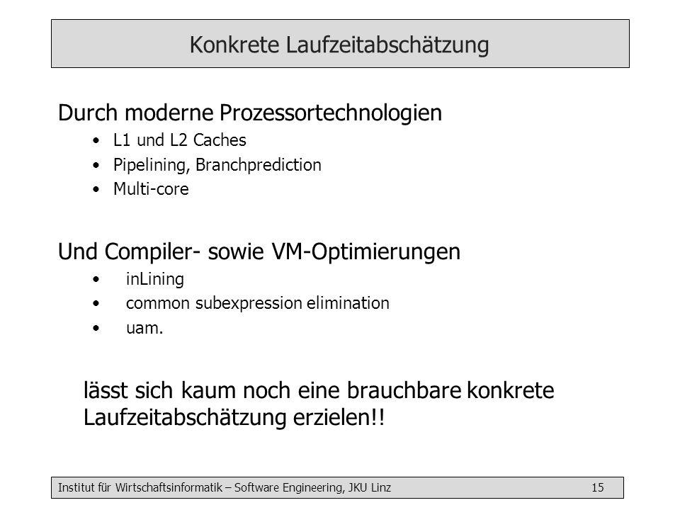Institut für Wirtschaftsinformatik – Software Engineering, JKU Linz 15 Konkrete Laufzeitabschätzung Durch moderne Prozessortechnologien L1 und L2 Cach