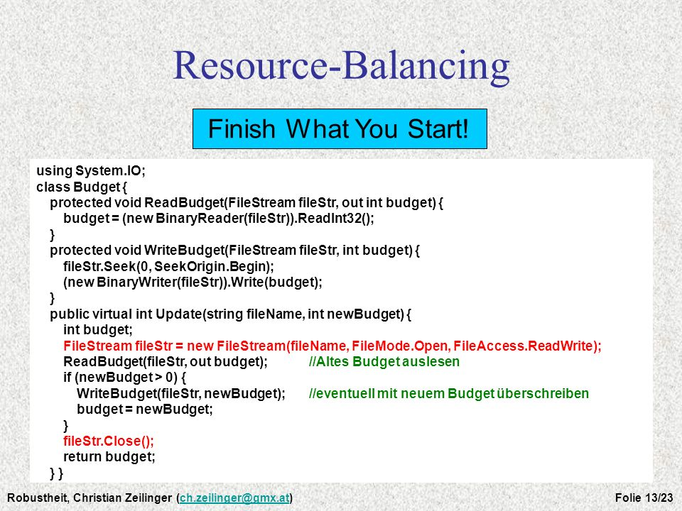 Resource-Balancing Finish What You Start! using System.IO; class Budget { protected void ReadBudget(FileStream fileStr, out int budget) { budget = (ne
