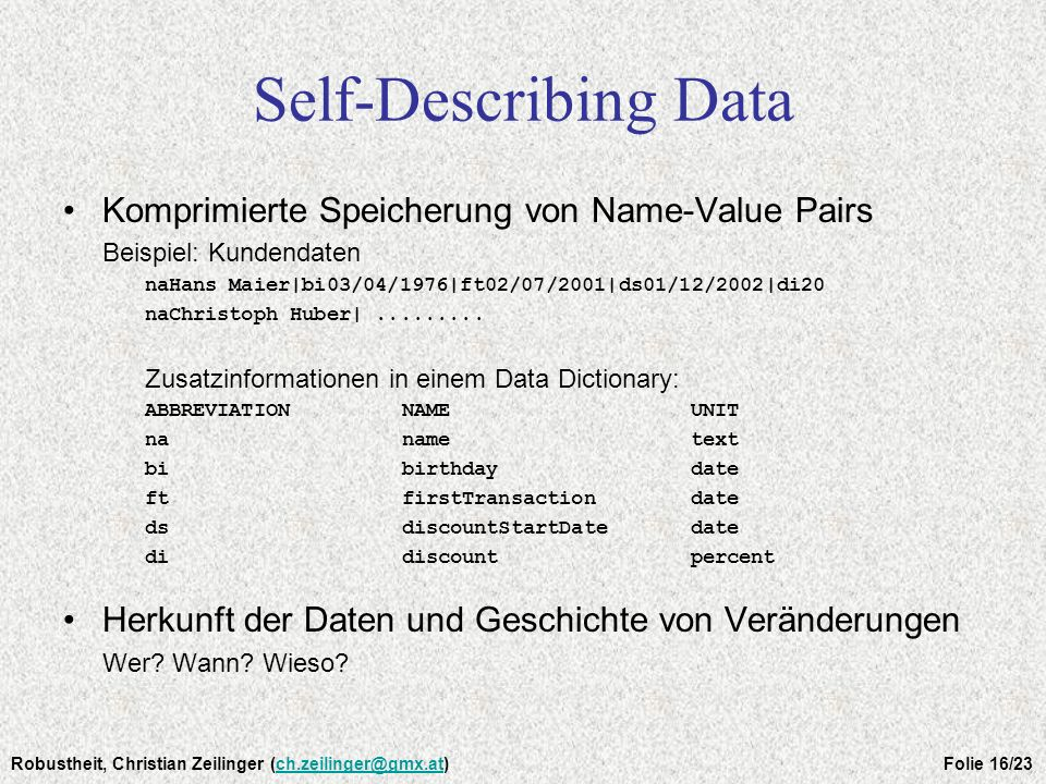 Self-Describing Data Komprimierte Speicherung von Name-Value Pairs Beispiel: Kundendaten naHans Maier|bi03/04/1976|ft02/07/2001|ds01/12/2002|di20 naCh