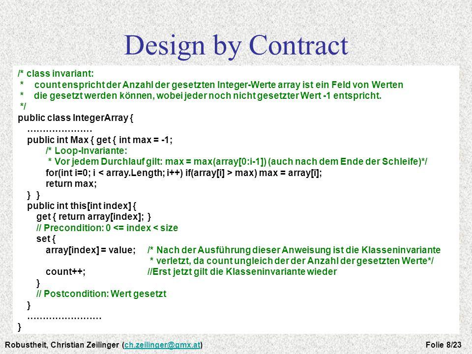 Design by Contract Überprüfung der Kontrakte Mit Hilfe von Tools Tool für Java: iContract (im Kommentar: @pre, @post, @invariant) Assertionen Methodenaufruf mit Übergabe der Bedingung - Beispiel: assert(x > 0); Bedingung erfüllt: okay Bedingung verletzt: Fehler -> Programmabbruch Exceptions Sprachliche Unterstützung, um mit einfachen Mitteln: -dem Rufer einen Ausnahmefall mitzuteilen (throw) -ein (kollektives) Errorhandling zu bewerkstelligen (try …… catch) Robustheit, Christian Zeilinger (ch.zeilinger@gmx.at) Folie 9/23ch.zeilinger@gmx.at