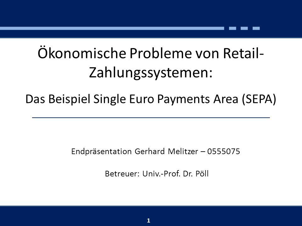 Ökonomische Probleme von Retail- Zahlungssystemen: Das Beispiel Single Euro Payments Area (SEPA) Endpräsentation Gerhard Melitzer – 0555075 Betreuer: Univ.-Prof.