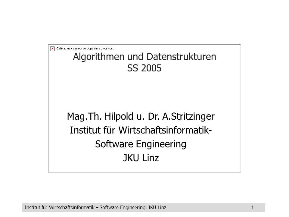Institut für Wirtschaftsinformatik – Software Engineering, JKU Linz 1 Algorithmen und Datenstrukturen SS 2005 Mag.Th. Hilpold u. Dr. A.Stritzinger Ins