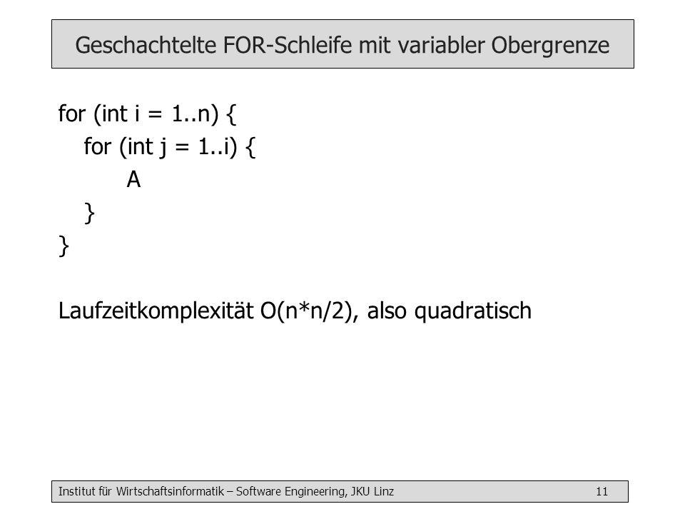 Institut für Wirtschaftsinformatik – Software Engineering, JKU Linz 11 Geschachtelte FOR-Schleife mit variabler Obergrenze for (int i = 1..n) { for (int j = 1..i) { A } Laufzeitkomplexität O(n*n/2), also quadratisch