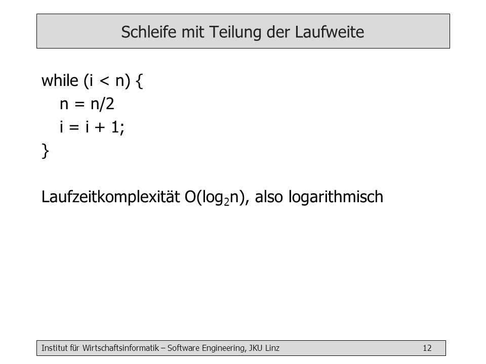 Institut für Wirtschaftsinformatik – Software Engineering, JKU Linz 12 Schleife mit Teilung der Laufweite while (i < n) { n = n/2 i = i + 1; } Laufzeitkomplexität O(log 2 n), also logarithmisch