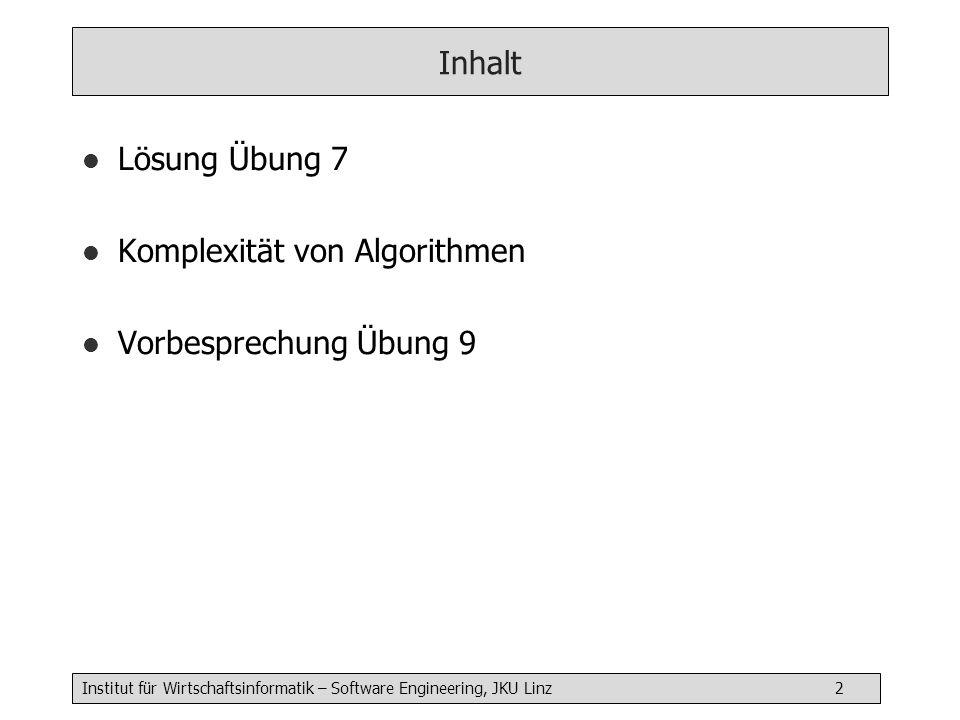 Institut für Wirtschaftsinformatik – Software Engineering, JKU Linz 2 Inhalt l Lösung Übung 7 l Komplexität von Algorithmen l Vorbesprechung Übung 9