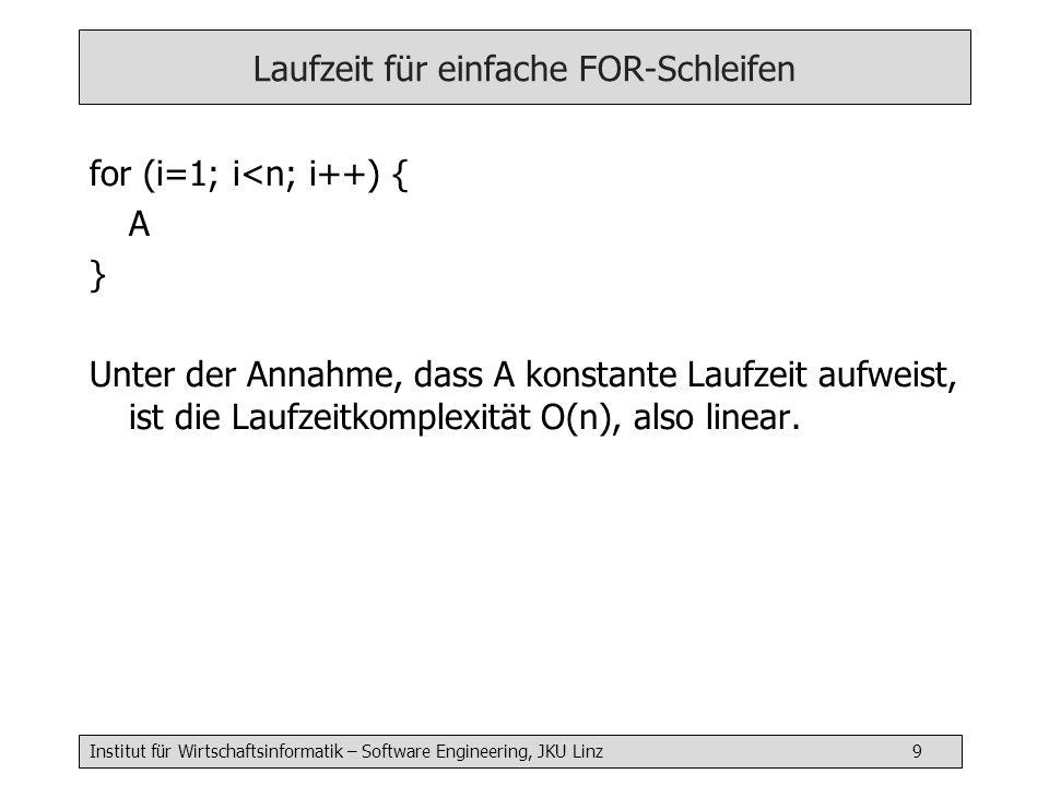 Institut für Wirtschaftsinformatik – Software Engineering, JKU Linz 9 Laufzeit für einfache FOR-Schleifen for (i=1; i<n; i++) { A } Unter der Annahme, dass A konstante Laufzeit aufweist, ist die Laufzeitkomplexität O(n), also linear.