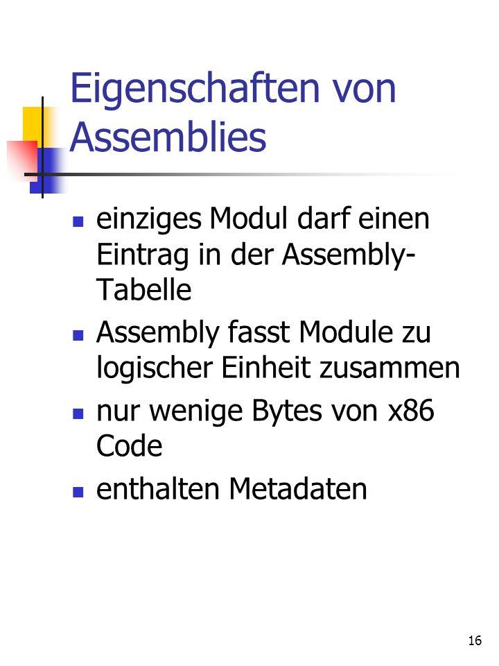 16 Eigenschaften von Assemblies einziges Modul darf einen Eintrag in der Assembly- Tabelle Assembly fasst Module zu logischer Einheit zusammen nur wenige Bytes von x86 Code enthalten Metadaten
