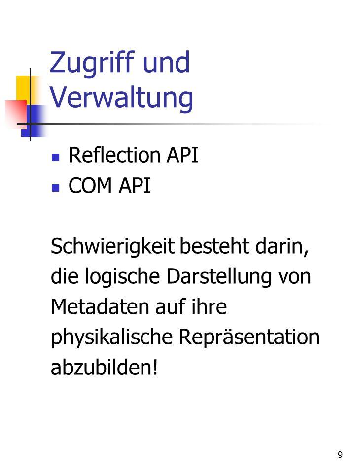 9 Zugriff und Verwaltung Reflection API COM API Schwierigkeit besteht darin, die logische Darstellung von Metadaten auf ihre physikalische Repräsentation abzubilden!