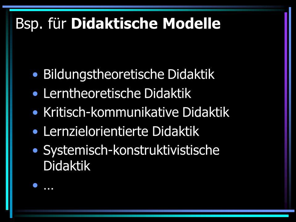 Bsp. für Didaktische Modelle Bildungstheoretische Didaktik Lerntheoretische Didaktik Kritisch-kommunikative Didaktik Lernzielorientierte Didaktik Syst