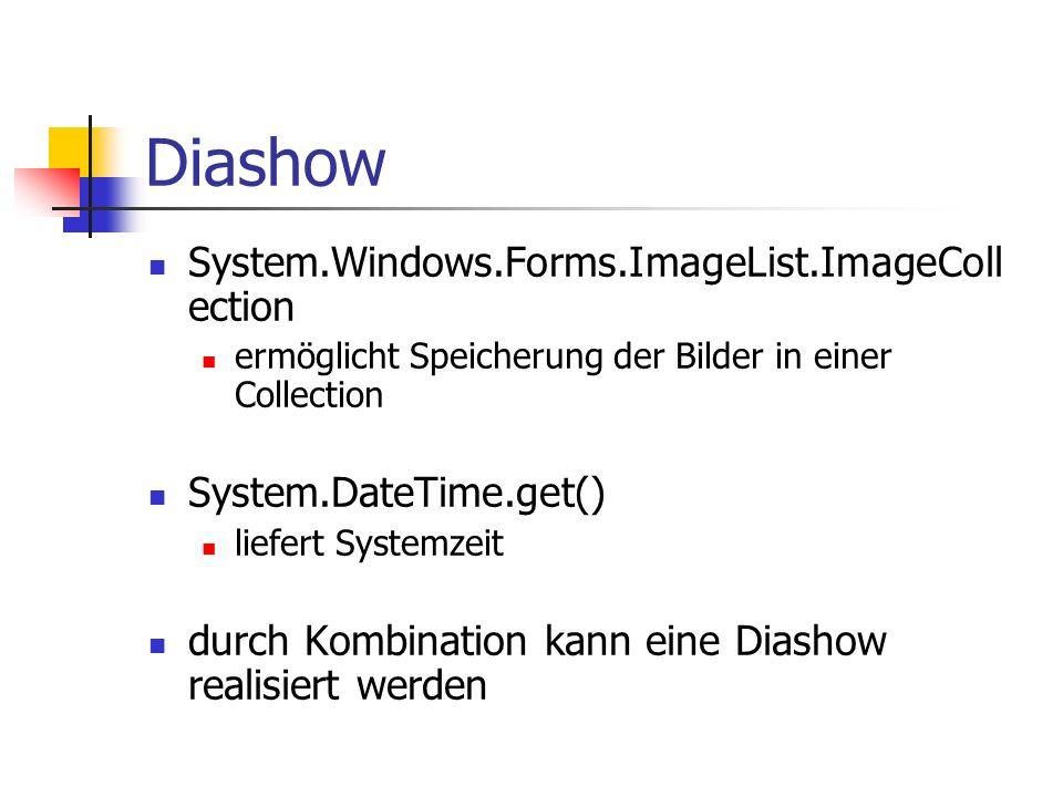 Diashow System.Windows.Forms.ImageList.ImageColl ection ermöglicht Speicherung der Bilder in einer Collection System.DateTime.get() liefert Systemzeit durch Kombination kann eine Diashow realisiert werden