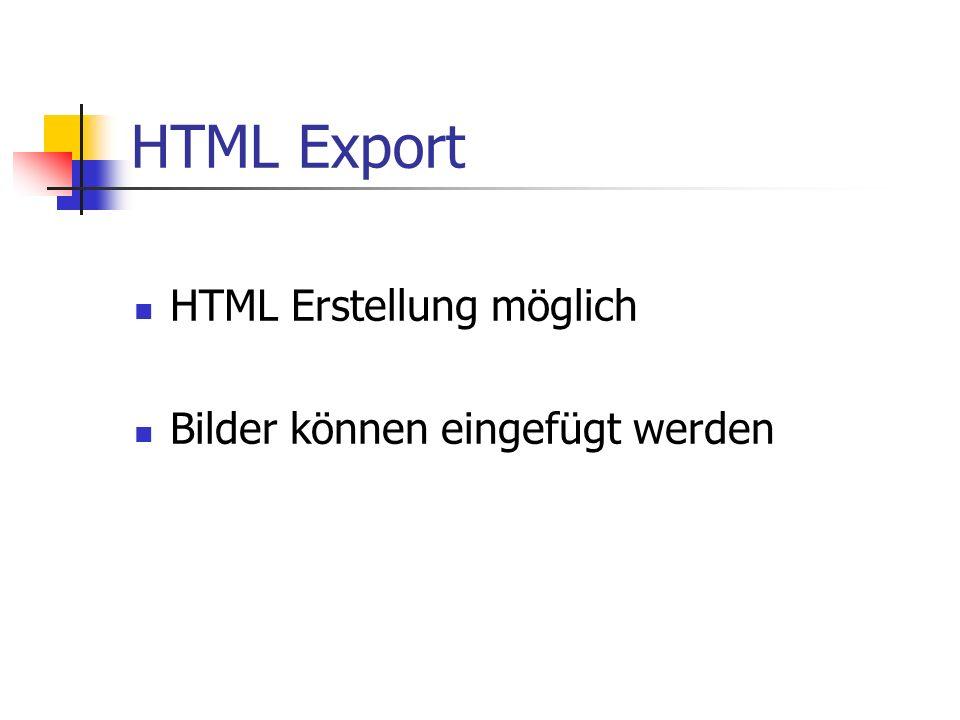 HTML Export HTML Erstellung möglich Bilder können eingefügt werden