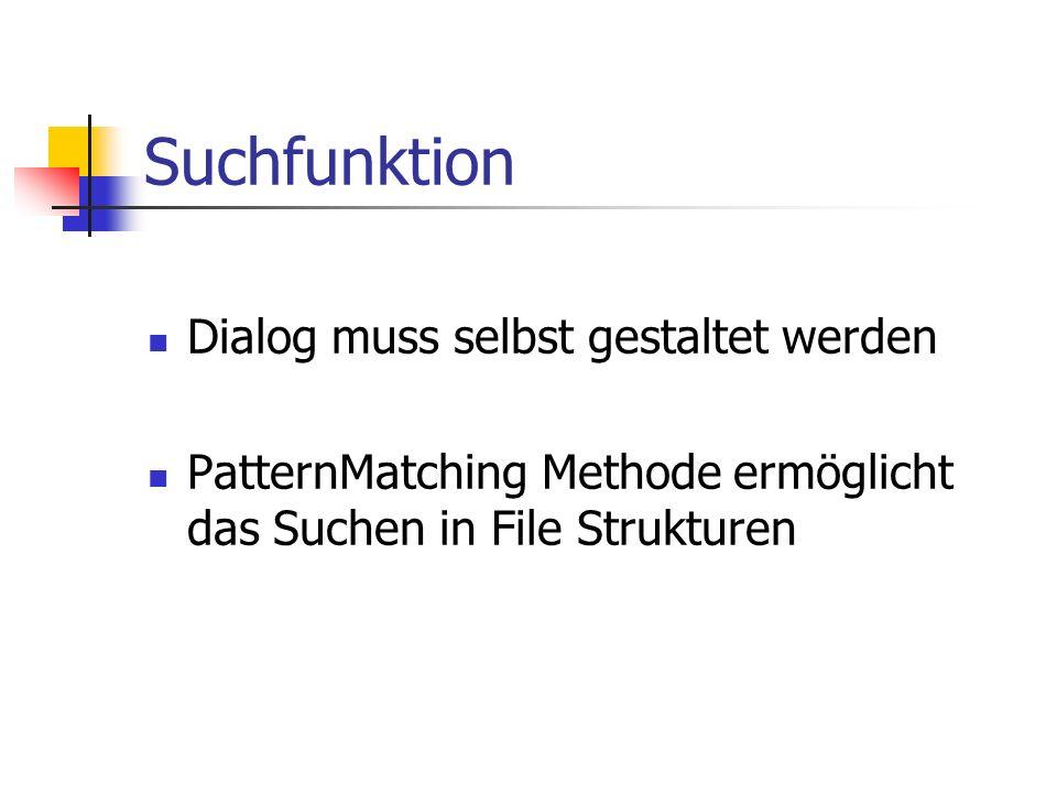 Suchfunktion Dialog muss selbst gestaltet werden PatternMatching Methode ermöglicht das Suchen in File Strukturen