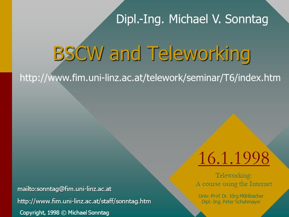 BSCW and Teleworking Copyright, 1998 © Michael Sonntag 16.1.1998 Teleworking: A course using the Internet mailto:sonntag@fim.uni-linz.ac.athttp://www.fim.uni-linz.ac.at/staff/sonntag.htm Dipl.-Ing.