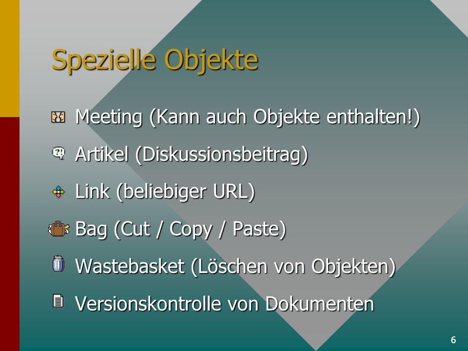 6 Spezielle Objekte Meeting (Kann auch Objekte enthalten!) Artikel (Diskussionsbeitrag) Link (beliebiger URL) Bag (Cut / Copy / Paste) Wastebasket (Löschen von Objekten) Versionskontrolle von Dokumenten