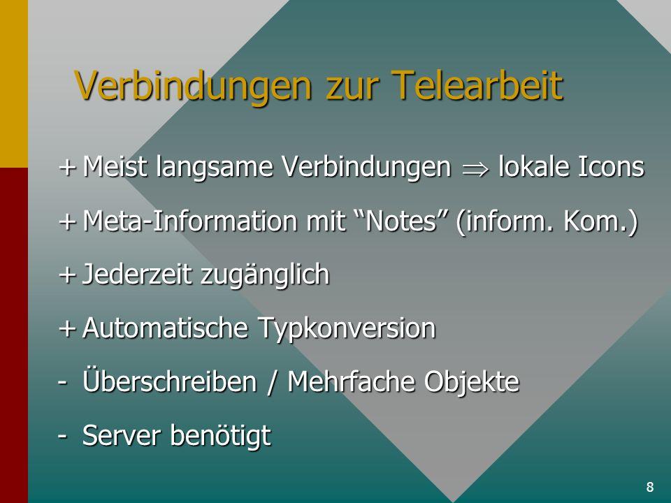 8 Verbindungen zur Telearbeit +Meist langsame Verbindungen lokale Icons +Meta-Information mit Notes (inform. Kom.) +Jederzeit zugänglich +Automatische
