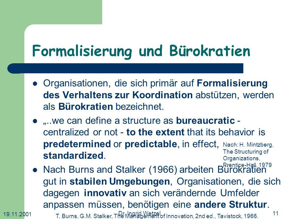 19.11.2001 Dr. Ingrid Wetzel11 Formalisierung und Bürokratien Organisationen, die sich primär auf Formalisierung des Verhaltens zur Koordination abstü