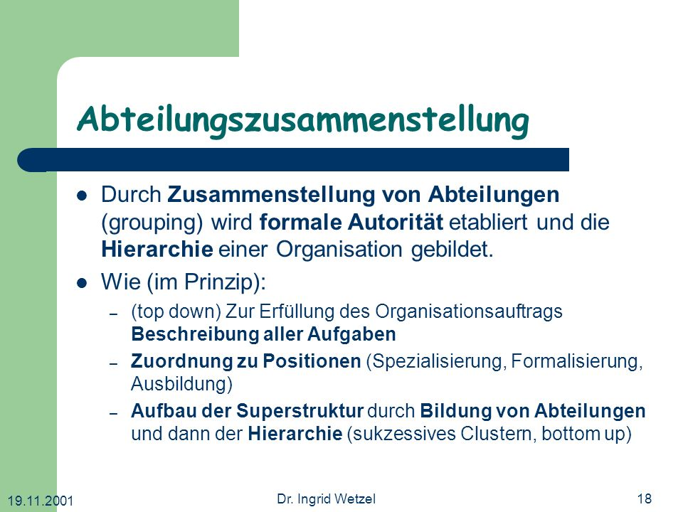 19.11.2001 Dr. Ingrid Wetzel18 Abteilungszusammenstellung Durch Zusammenstellung von Abteilungen (grouping) wird formale Autorität etabliert und die H