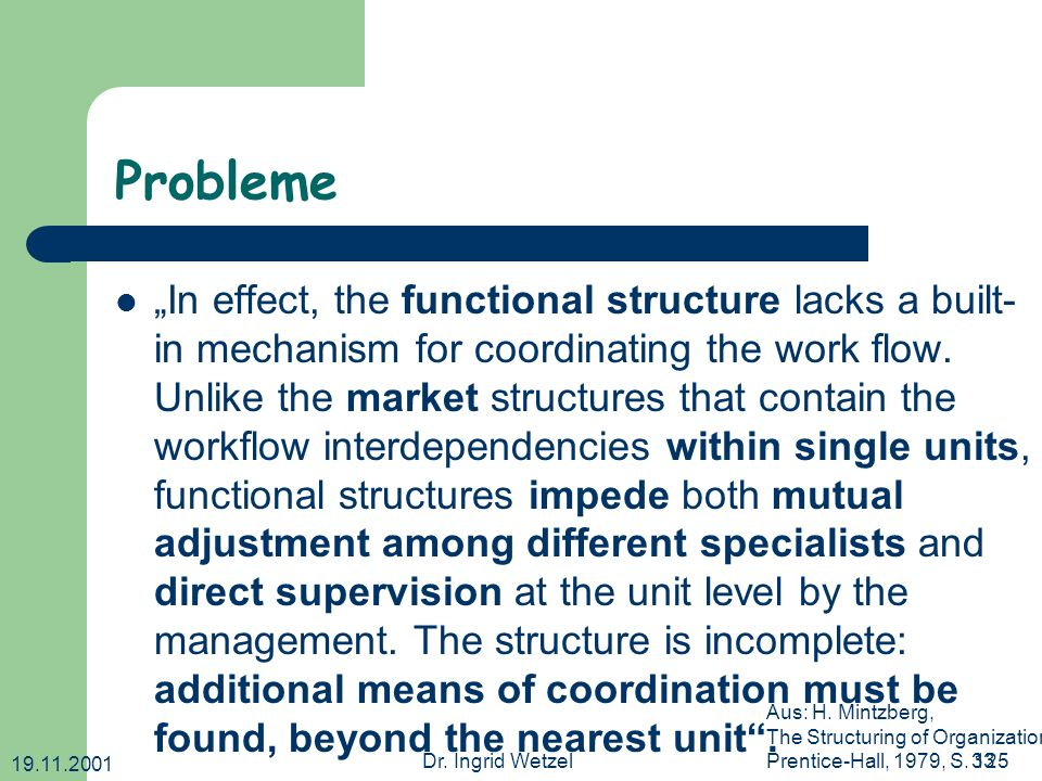 19.11.2001 Dr. Ingrid Wetzel33 Probleme In effect, the functional structure lacks a built- in mechanism for coordinating the work flow. Unlike the mar