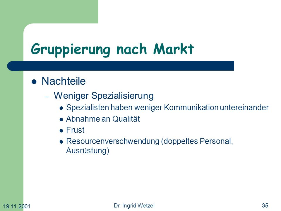 19.11.2001 Dr. Ingrid Wetzel35 Gruppierung nach Markt Nachteile – Weniger Spezialisierung Spezialisten haben weniger Kommunikation untereinander Abnah