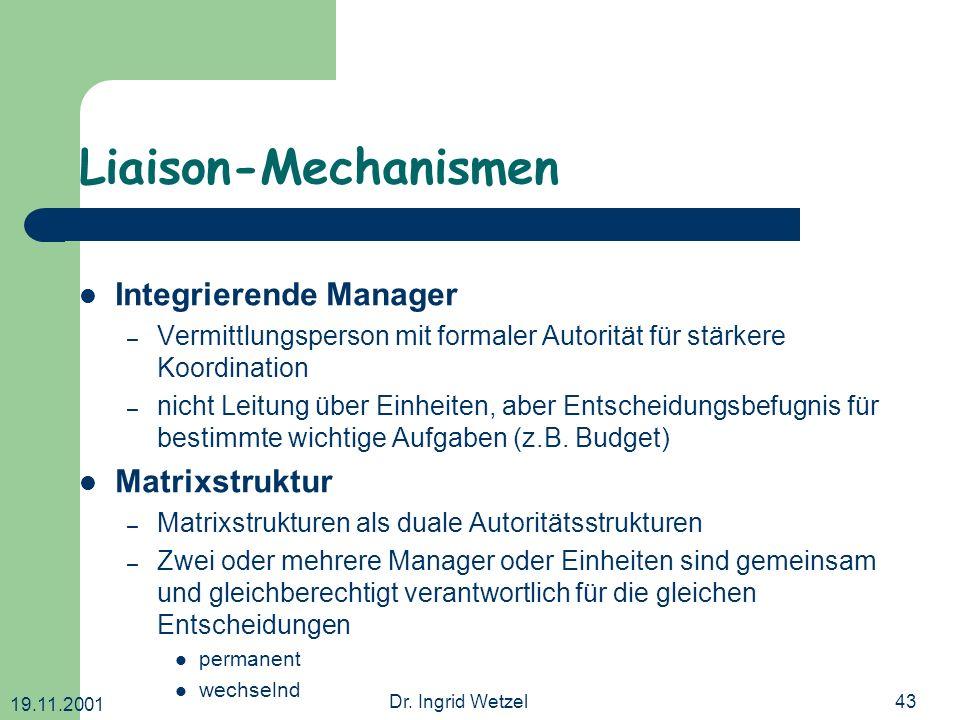 19.11.2001 Dr. Ingrid Wetzel43 Liaison-Mechanismen Integrierende Manager – Vermittlungsperson mit formaler Autorität für stärkere Koordination – nicht