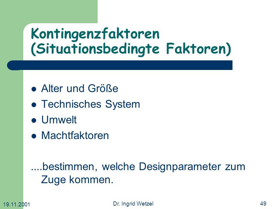 19.11.2001 Dr. Ingrid Wetzel49 Kontingenzfaktoren (Situationsbedingte Faktoren) Alter und Größe Technisches System Umwelt Machtfaktoren....bestimmen,