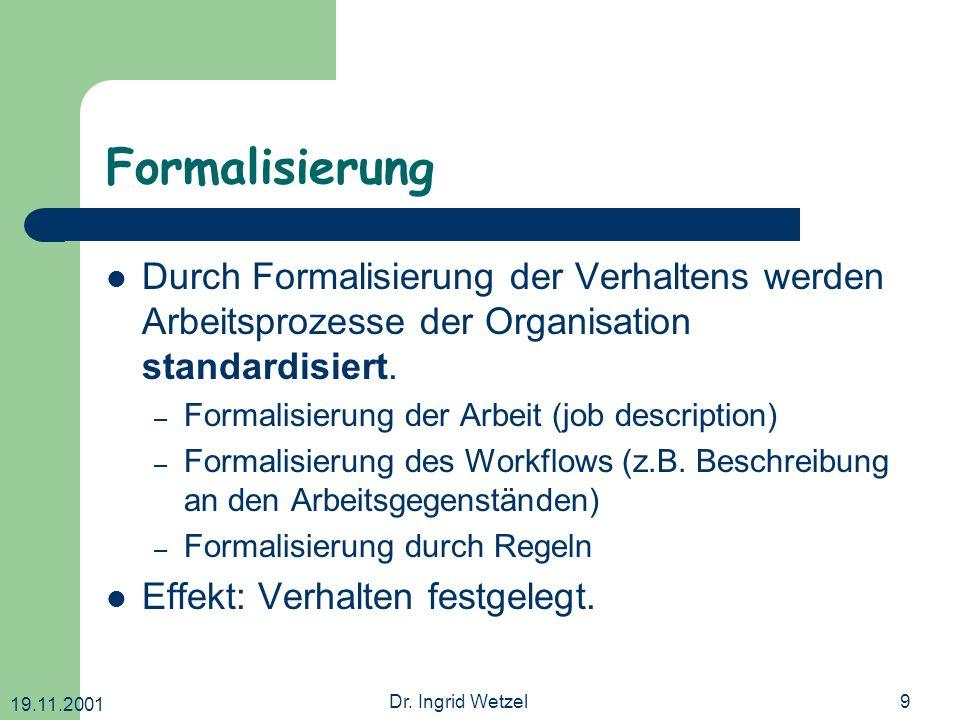 19.11.2001 Dr. Ingrid Wetzel9 Formalisierung Durch Formalisierung der Verhaltens werden Arbeitsprozesse der Organisation standardisiert. – Formalisier