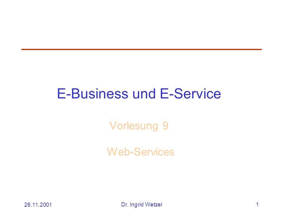 26.11.2001Dr. Ingrid Wetzel1 E-Business und E-Service Vorlesung 9 Web-Services