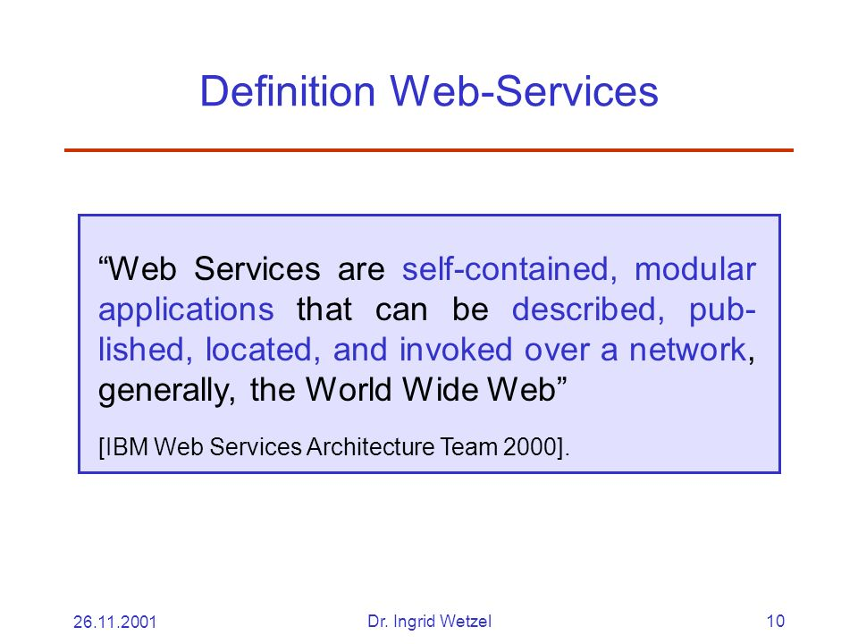 26.11.2001Dr. Ingrid Wetzel10 Definition Web-Services Web Services are self-contained, modular applications that can be described, pub- lished, locate