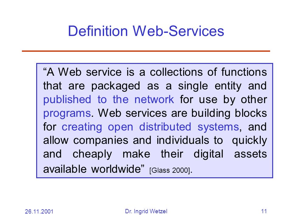26.11.2001Dr. Ingrid Wetzel11 Definition Web-Services A Web service is a collections of functions that are packaged as a single entity and published t