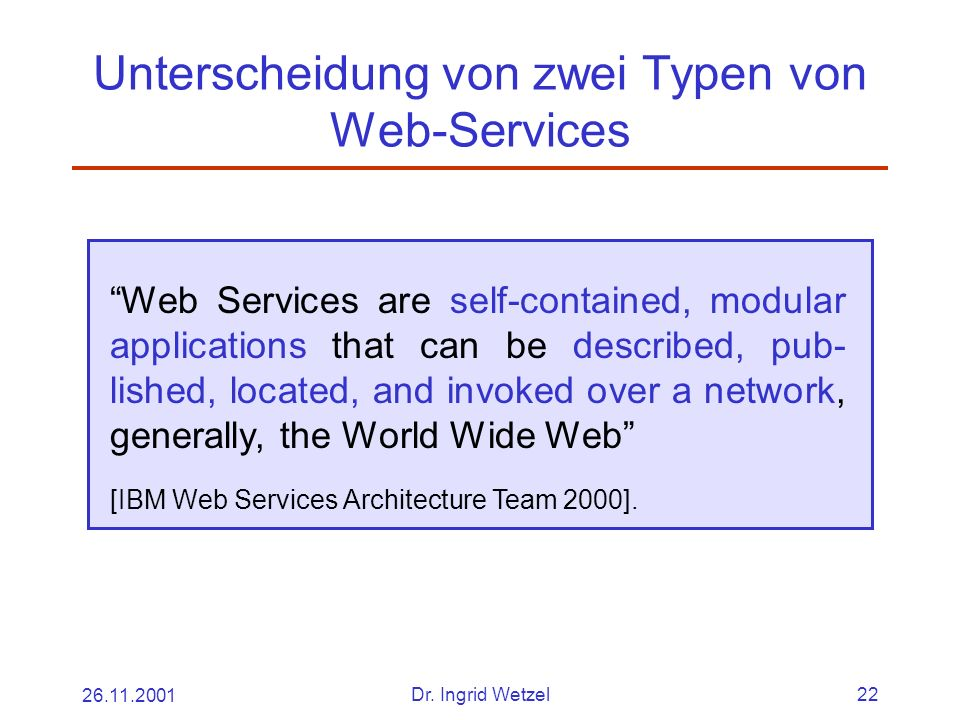 26.11.2001Dr. Ingrid Wetzel22 Unterscheidung von zwei Typen von Web-Services Web Services are self-contained, modular applications that can be describ